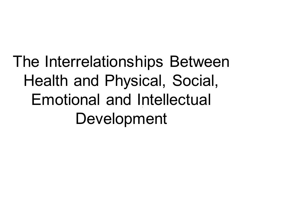 The Interrelationships Between Health and Physical, Social, Emotional and Intellectual Development