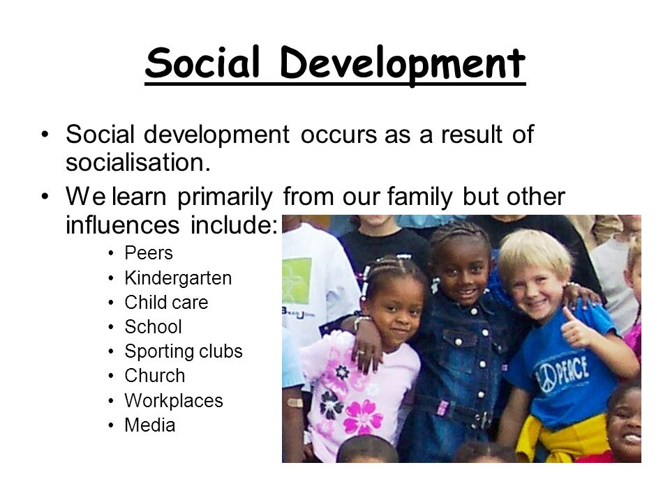 Social Development Social development occurs as a result of socialisation. We learn primarily from our family but other influences include: