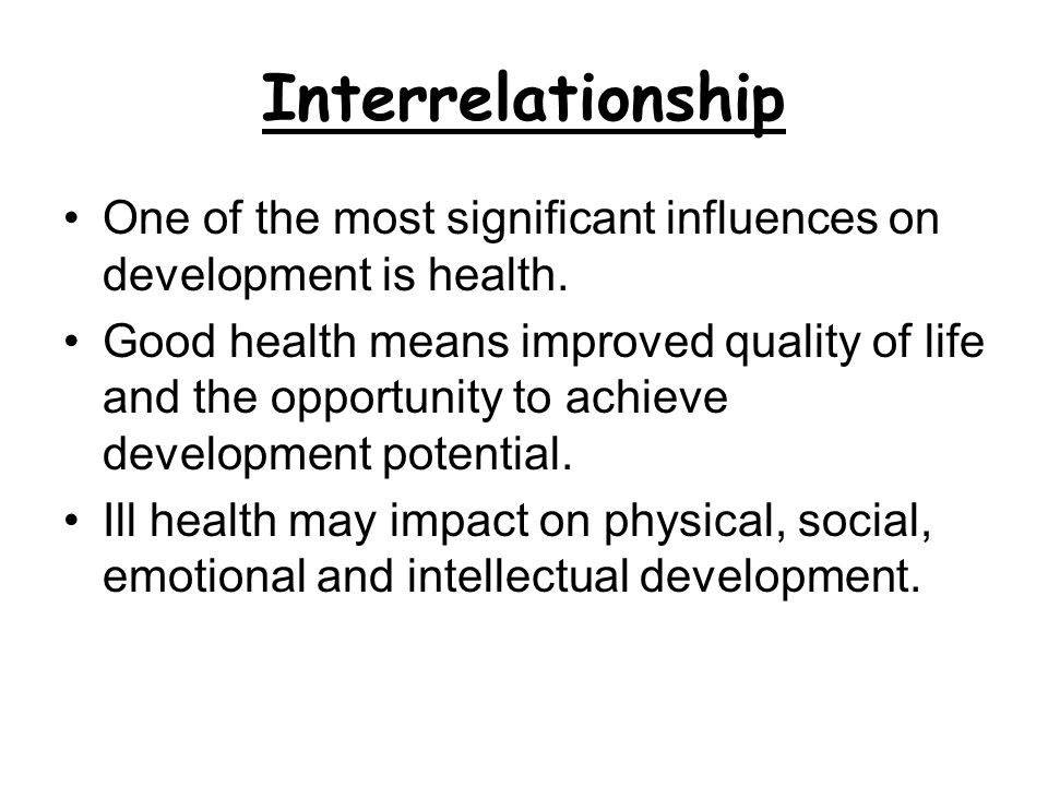 Interrelationship One of the most significant influences on development is health.