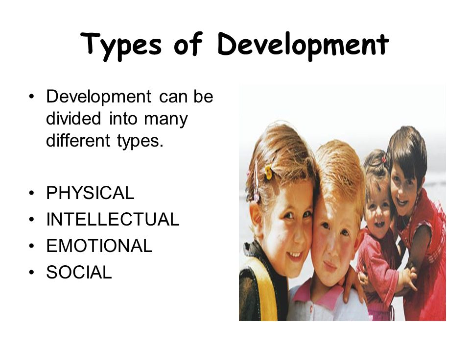 Types of Development Development can be divided into many different types. PHYSICAL. INTELLECTUAL.