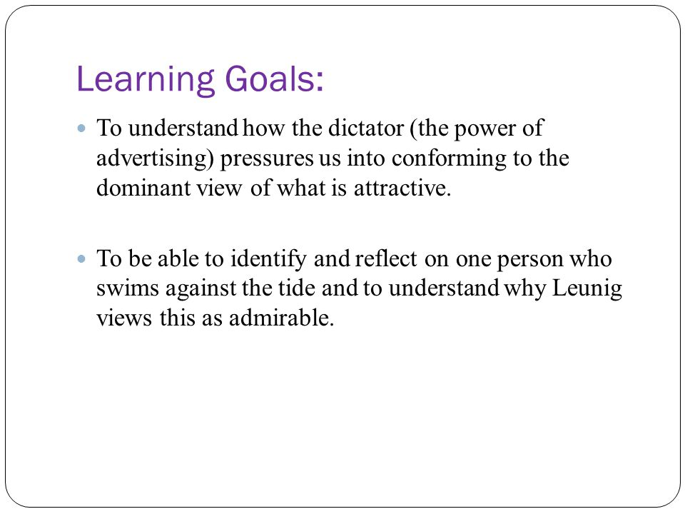 Learning Goals: To understand how the dictator (the power of advertising) pressures us into conforming to the dominant view of what is attractive.