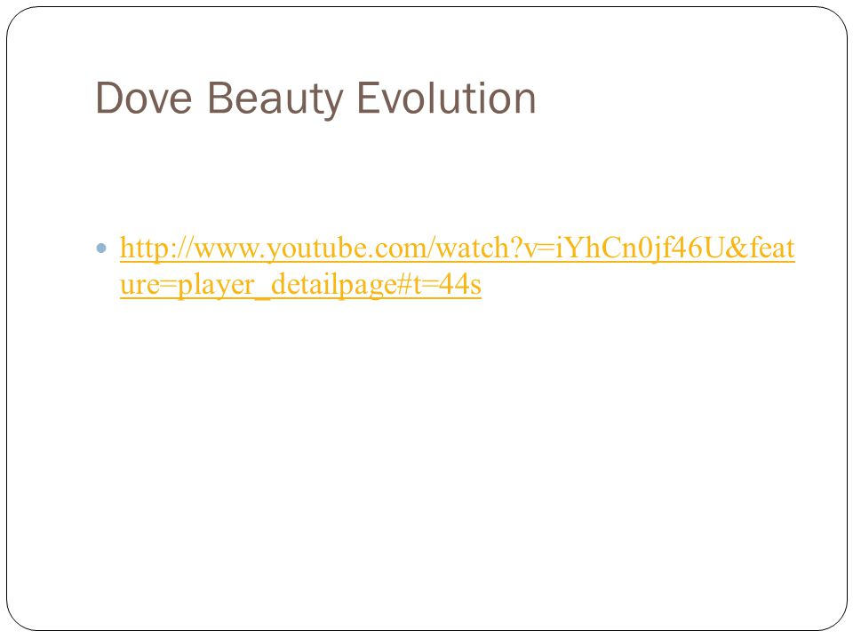 Dove Beauty Evolution http://www.youtube.com/watch v=iYhCn0jf46U&feat ure=player_detailpage#t=44s