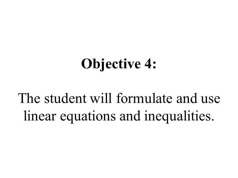 Objective 4: The student will formulate and use linear equations and inequalities.