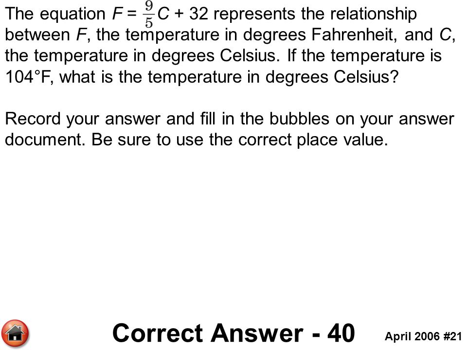 The equation F = C + 32 represents the relationship between F, the temperature in degrees Fahrenheit, and C, the temperature in degrees Celsius. If the temperature is 104°F, what is the temperature in degrees Celsius