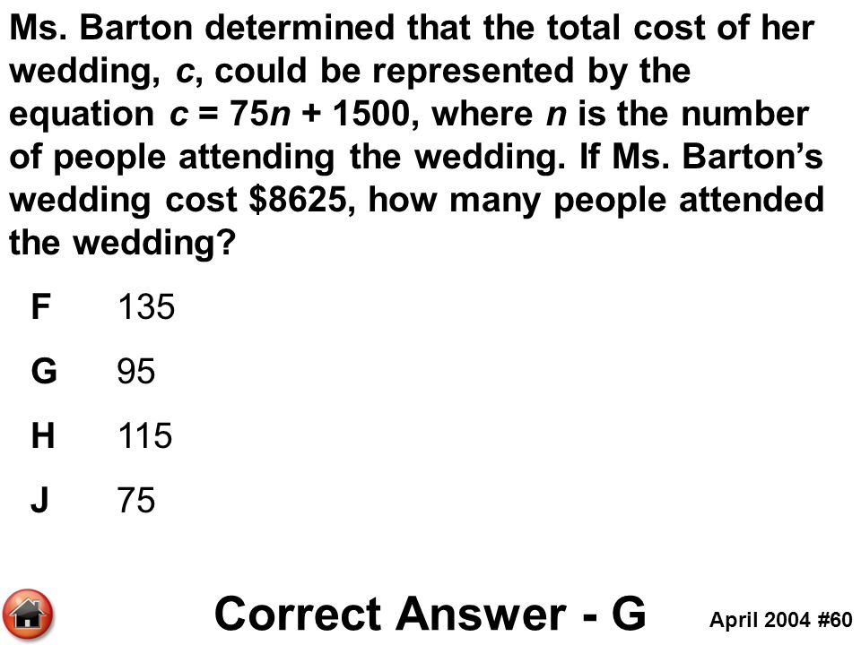 Ms. Barton determined that the total cost of her wedding, c, could be represented by the equation c = 75n , where n is the number of people attending the wedding. If Ms. Barton's wedding cost $8625, how many people attended the wedding