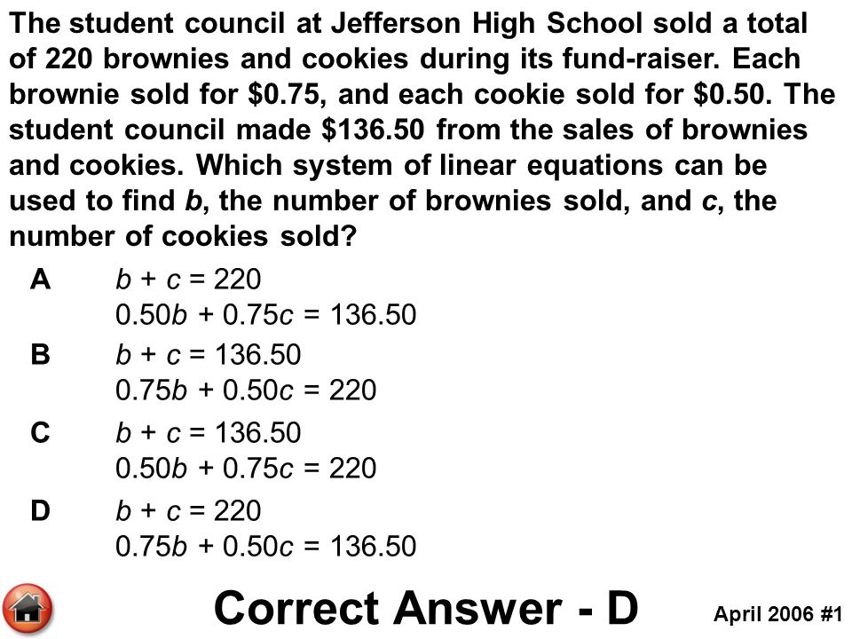 The student council at Jefferson High School sold a total of 220 brownies and cookies during its fund-raiser. Each brownie sold for $0.75, and each cookie sold for $0.50. The student council made $136.50 from the sales of brownies and cookies. Which system of linear equations can be used to find b, the number of brownies sold, and c, the number of cookies sold