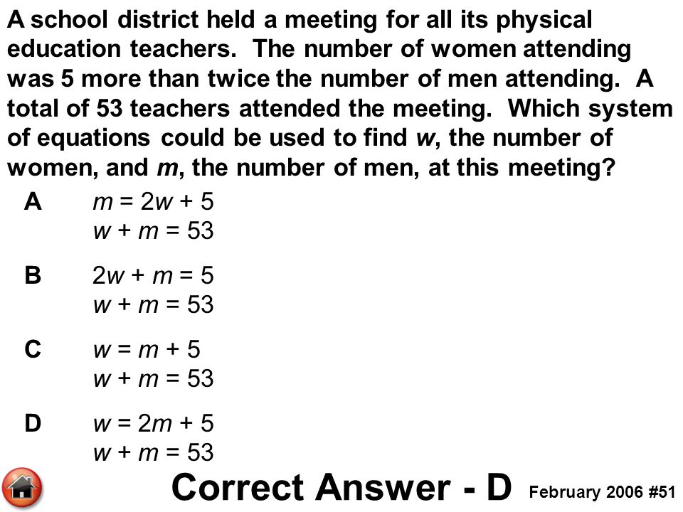 A school district held a meeting for all its physical education teachers. The number of women attending was 5 more than twice the number of men attending. A total of 53 teachers attended the meeting. Which system of equations could be used to find w, the number of women, and m, the number of men, at this meeting