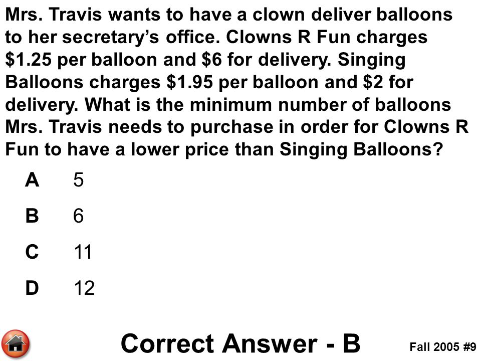 Mrs. Travis wants to have a clown deliver balloons to her secretary's office. Clowns R Fun charges $1.25 per balloon and $6 for delivery. Singing Balloons charges $1.95 per balloon and $2 for delivery. What is the minimum number of balloons Mrs. Travis needs to purchase in order for Clowns R Fun to have a lower price than Singing Balloons