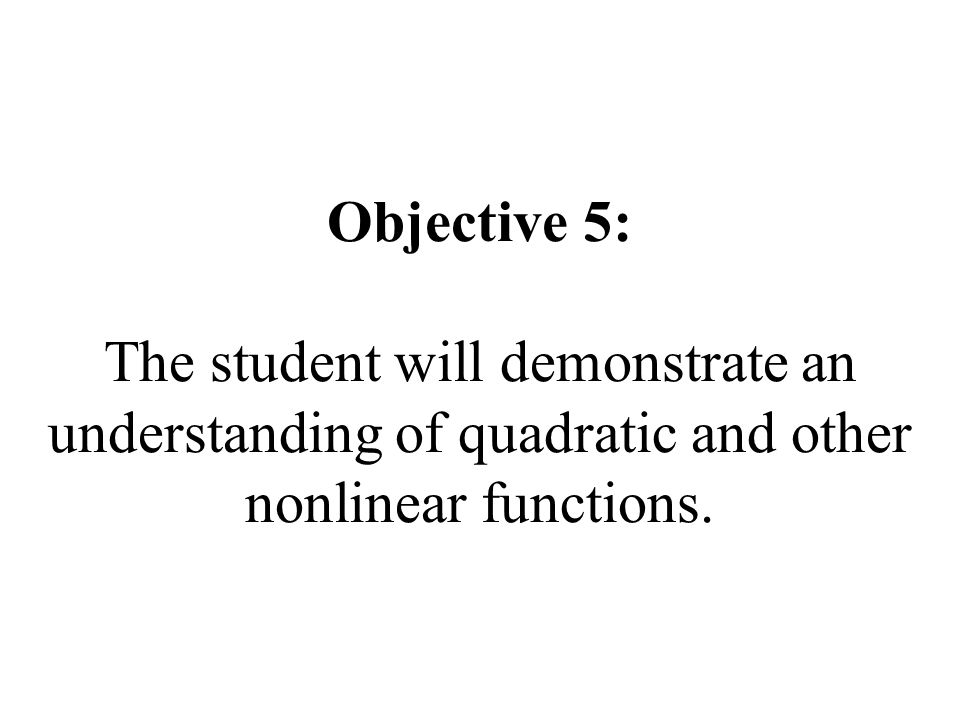 Objective 5: The student will demonstrate an understanding of quadratic and other nonlinear functions.