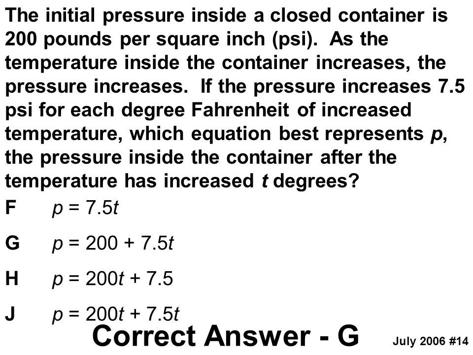 The initial pressure inside a closed container is 200 pounds per square inch (psi). As the temperature inside the container increases, the pressure increases. If the pressure increases 7.5 psi for each degree Fahrenheit of increased temperature, which equation best represents p, the pressure inside the container after the temperature has increased t degrees