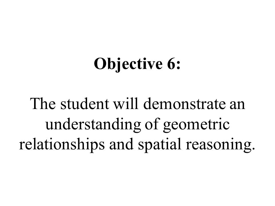 Objective 6: The student will demonstrate an understanding of geometric relationships and spatial reasoning.