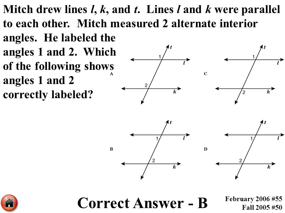Mitch drew lines l, k, and t. Lines l and k were parallel to each other. Mitch measured 2 alternate interior angles. He labeled the angles 1 and 2. Which of the following shows angles 1 and 2 correctly labeled