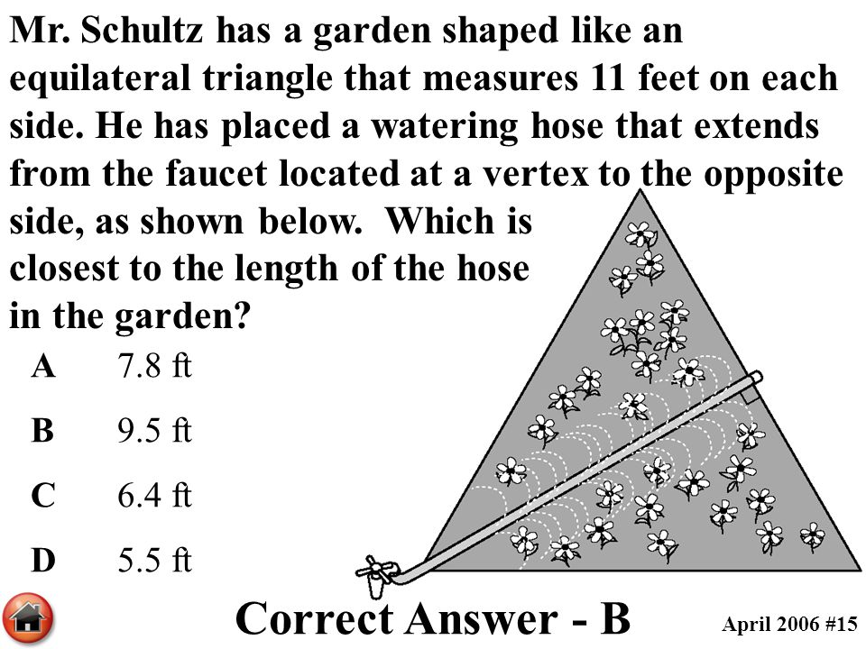 Mr. Schultz has a garden shaped like an equilateral triangle that measures 11 feet on each side. He has placed a watering hose that extends from the faucet located at a vertex to the opposite side, as shown below. Which is closest to the length of the hose in the garden