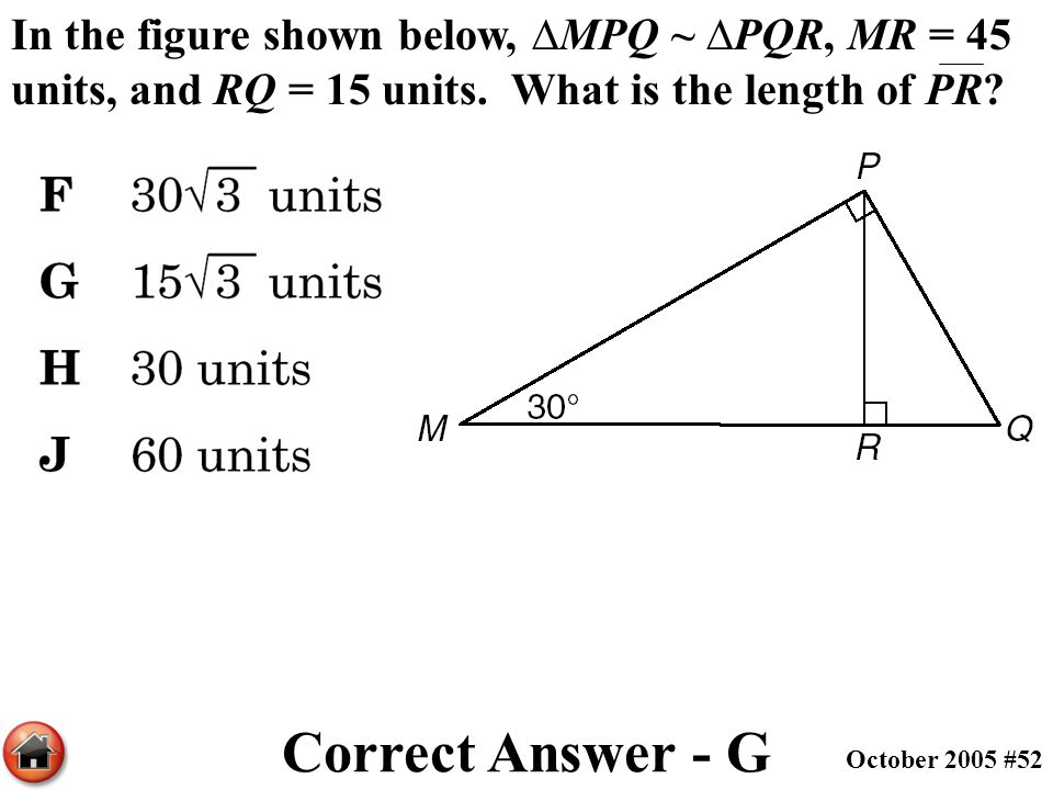 In the figure shown below, ∆MPQ ~ ∆PQR, MR = 45 units, and RQ = 15 units. What is the length of PR