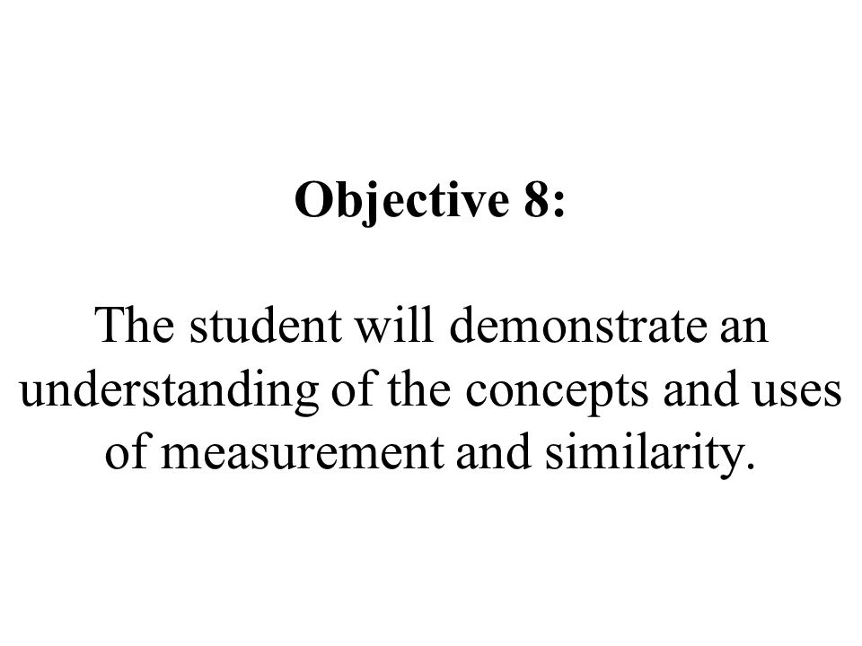 Objective 8: The student will demonstrate an understanding of the concepts and uses of measurement and similarity.
