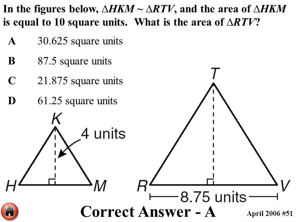 In the figures below, ∆HKM ~ ∆RTV, and the area of ∆HKM is equal to 10 square units. What is the area of ∆RTV