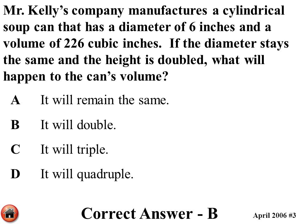 Mr. Kelly's company manufactures a cylindrical soup can that has a diameter of 6 inches and a volume of 226 cubic inches. If the diameter stays the same and the height is doubled, what will happen to the can's volume