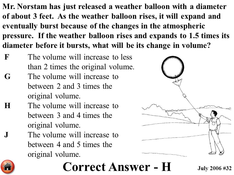Mr. Norstam has just released a weather balloon with a diameter of about 3 feet. As the weather balloon rises, it will expand and eventually burst because of the changes in the atmospheric pressure. If the weather balloon rises and expands to 1.5 times its diameter before it bursts, what will be its change in volume