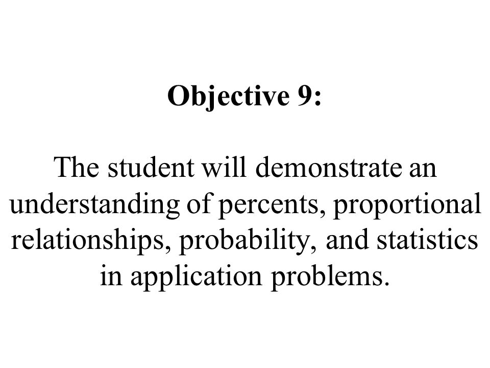 Objective 9: The student will demonstrate an understanding of percents, proportional relationships, probability, and statistics in application problems.