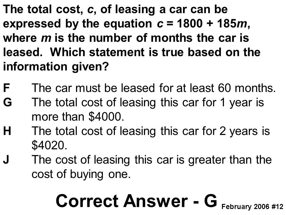 The total cost, c, of leasing a car can be expressed by the equation c = 1800 + 185m, where m is the number of months the car is leased. Which statement is true based on the information given