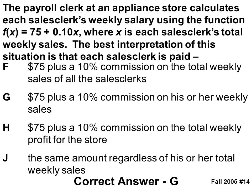 The payroll clerk at an appliance store calculates each salesclerk's weekly salary using the function f(x) = 75 + 0.10x, where x is each salesclerk's total weekly sales. The best interpretation of this situation is that each salesclerk is paid –