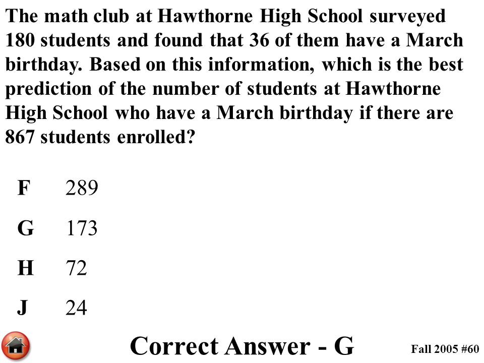 The math club at Hawthorne High School surveyed 180 students and found that 36 of them have a March birthday. Based on this information, which is the best prediction of the number of students at Hawthorne High School who have a March birthday if there are 867 students enrolled
