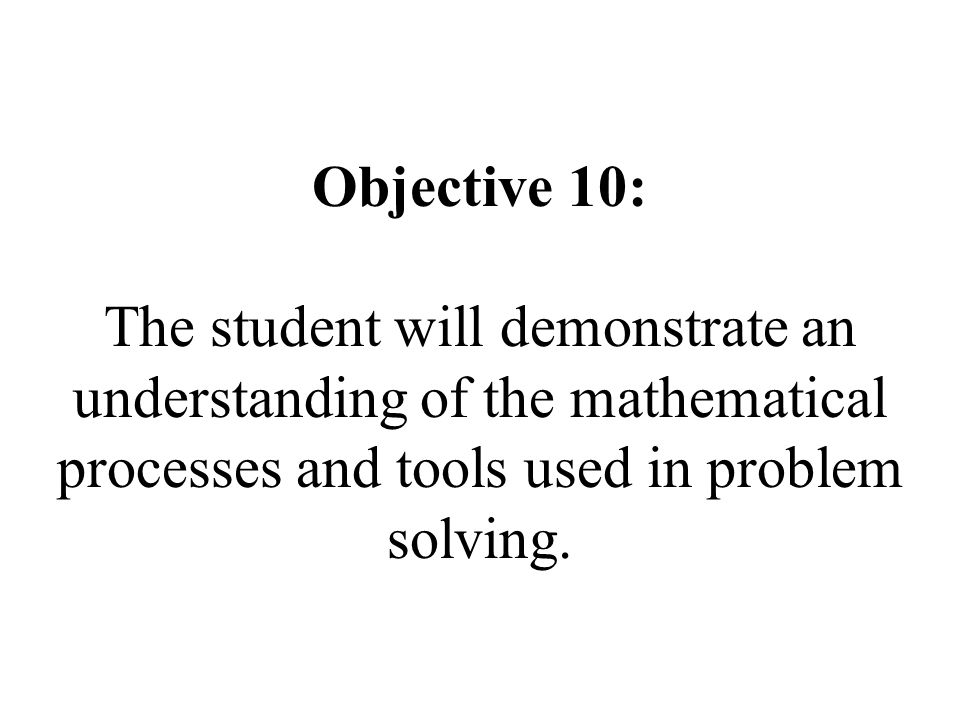 Objective 10: The student will demonstrate an understanding of the mathematical processes and tools used in problem solving.