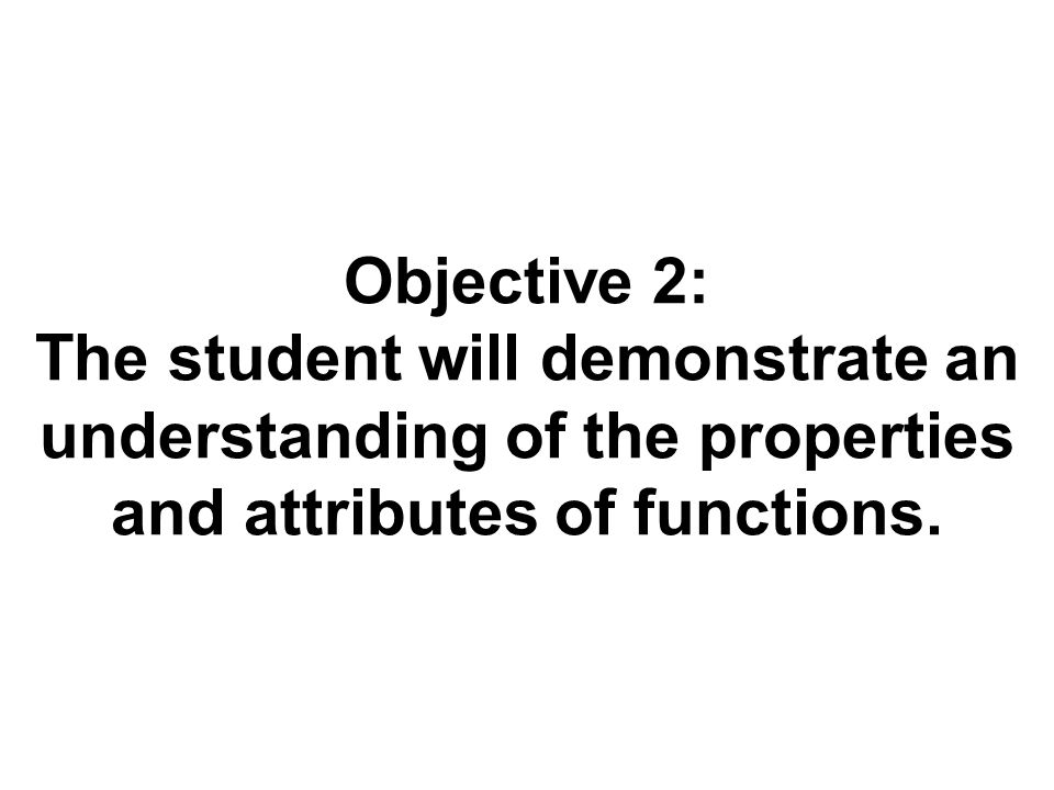 Objective 2: The student will demonstrate an understanding of the properties and attributes of functions.
