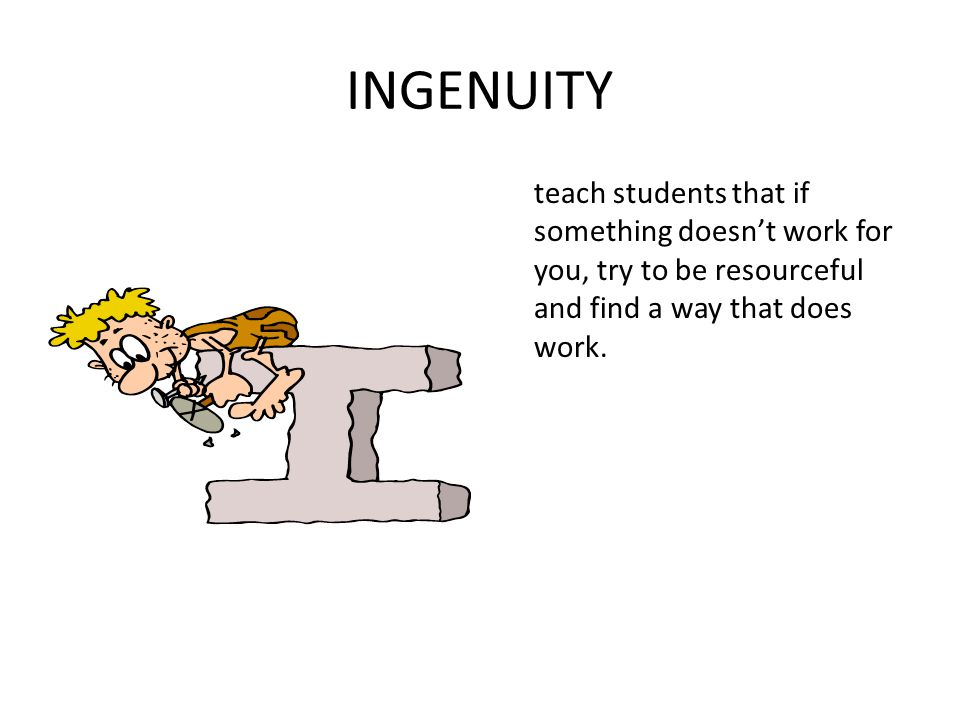 INGENUITY teach students that if something doesn't work for you, try to be resourceful and find a way that does work.