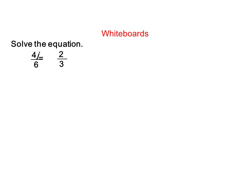 Whiteboards Solve the equation. = 4j 6 2 3