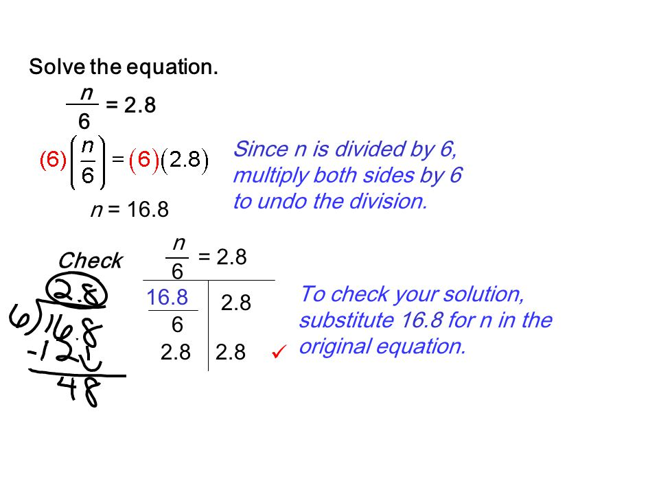 Solve the equation. = 2.8. n. 6. Since n is divided by 6, multiply both sides by 6 to undo the division.