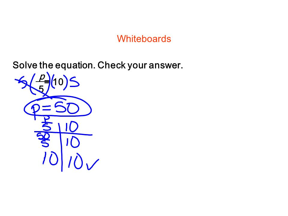 Whiteboards Solve the equation. Check your answer. = 10 p 5