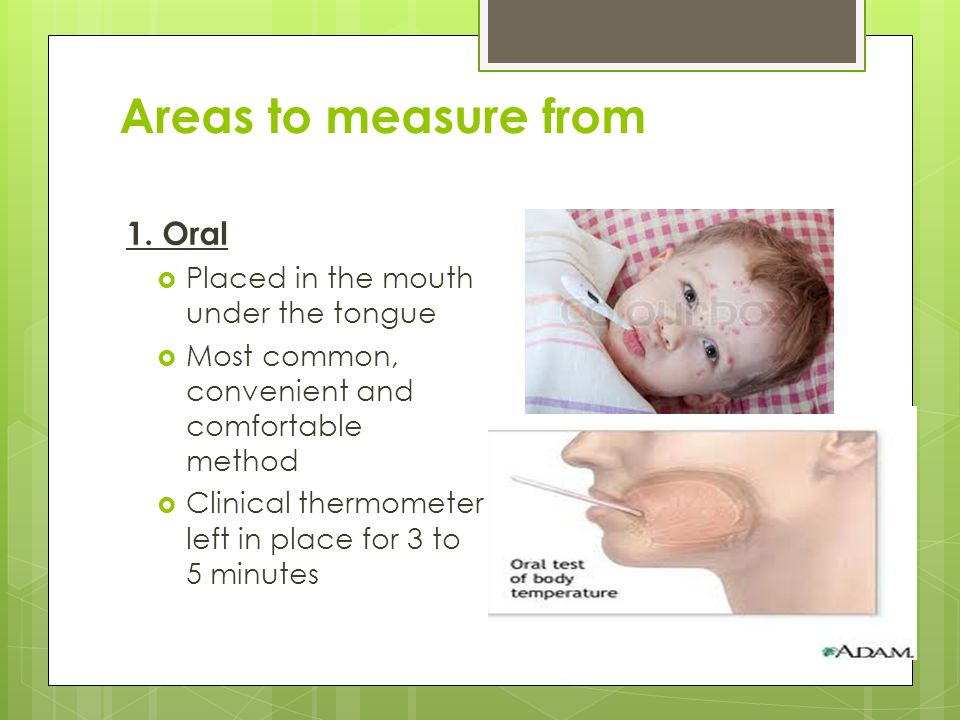 Areas to measure from 1. Oral Placed in the mouth under the tongue