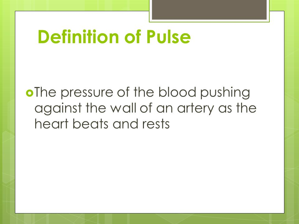 Definition of Pulse The pressure of the blood pushing against the wall of an artery as the heart beats and rests.
