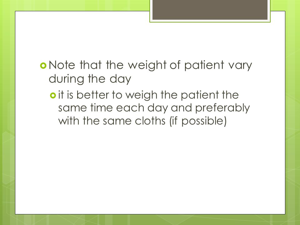 Note that the weight of patient vary during the day