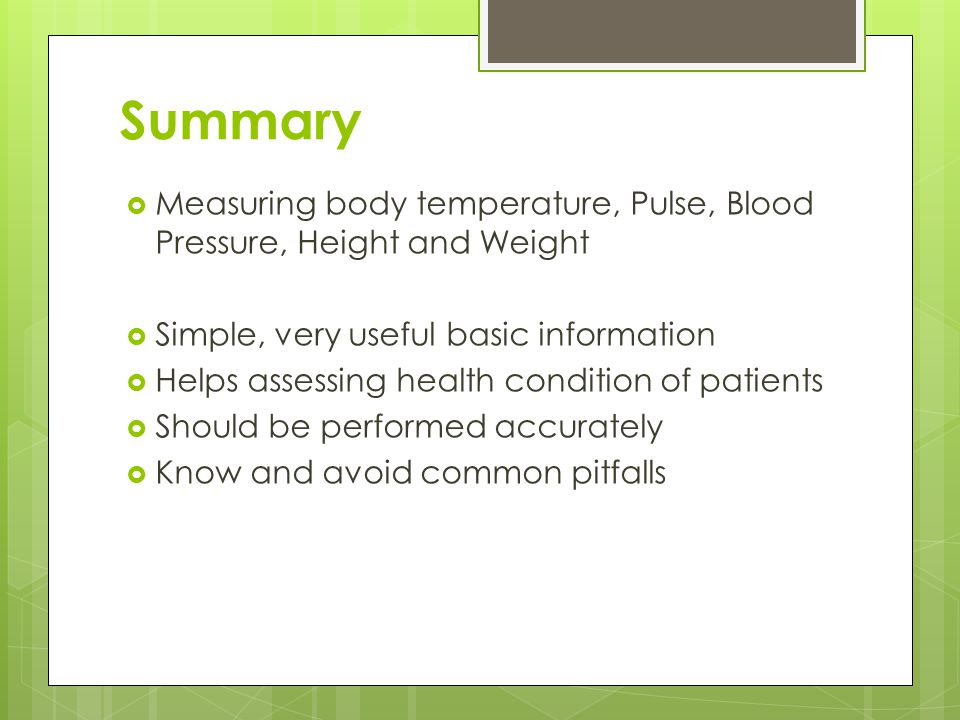Summary Measuring body temperature, Pulse, Blood Pressure, Height and Weight. Simple, very useful basic information.