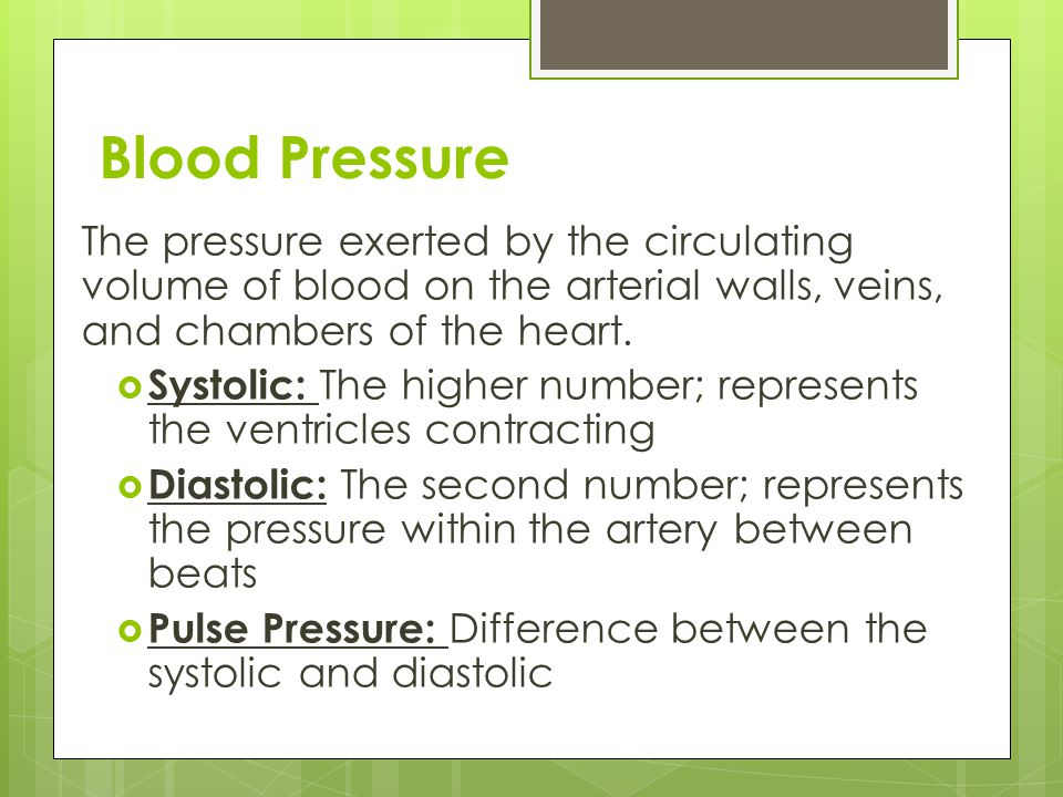 Blood Pressure The pressure exerted by the circulating volume of blood on the arterial walls, veins, and chambers of the heart.