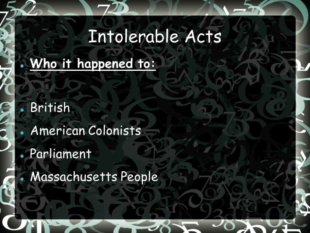 Intolerable Acts Who it happened to: British American Colonists