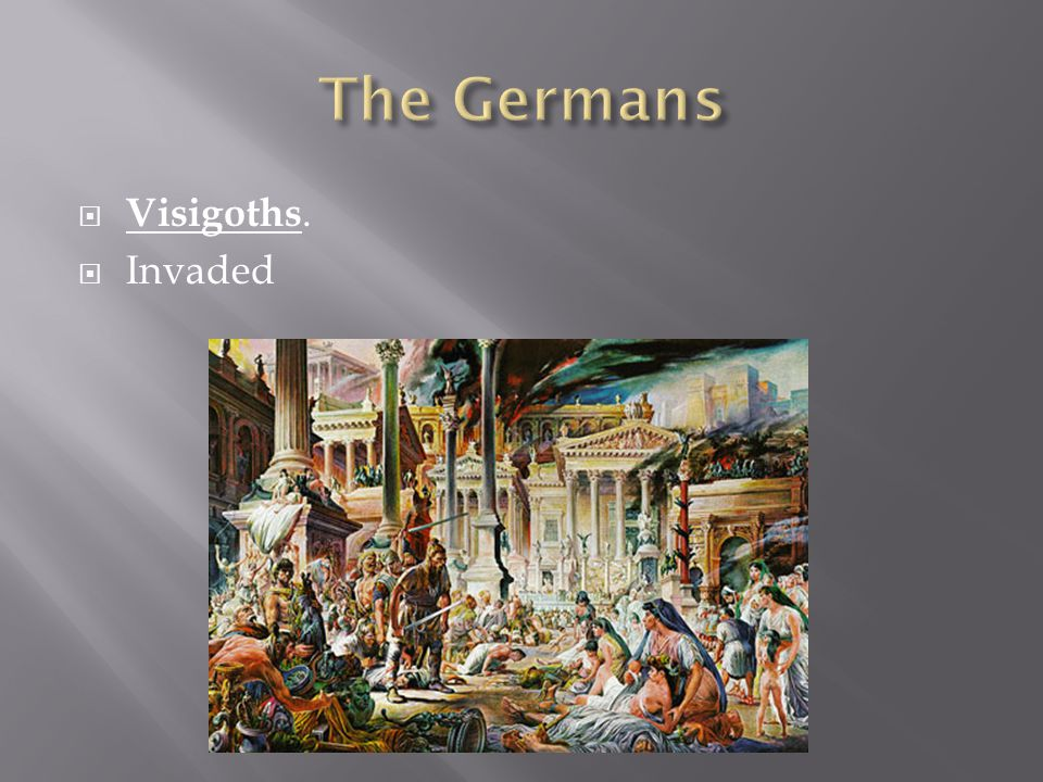 The Germans Visigoths. Invaded