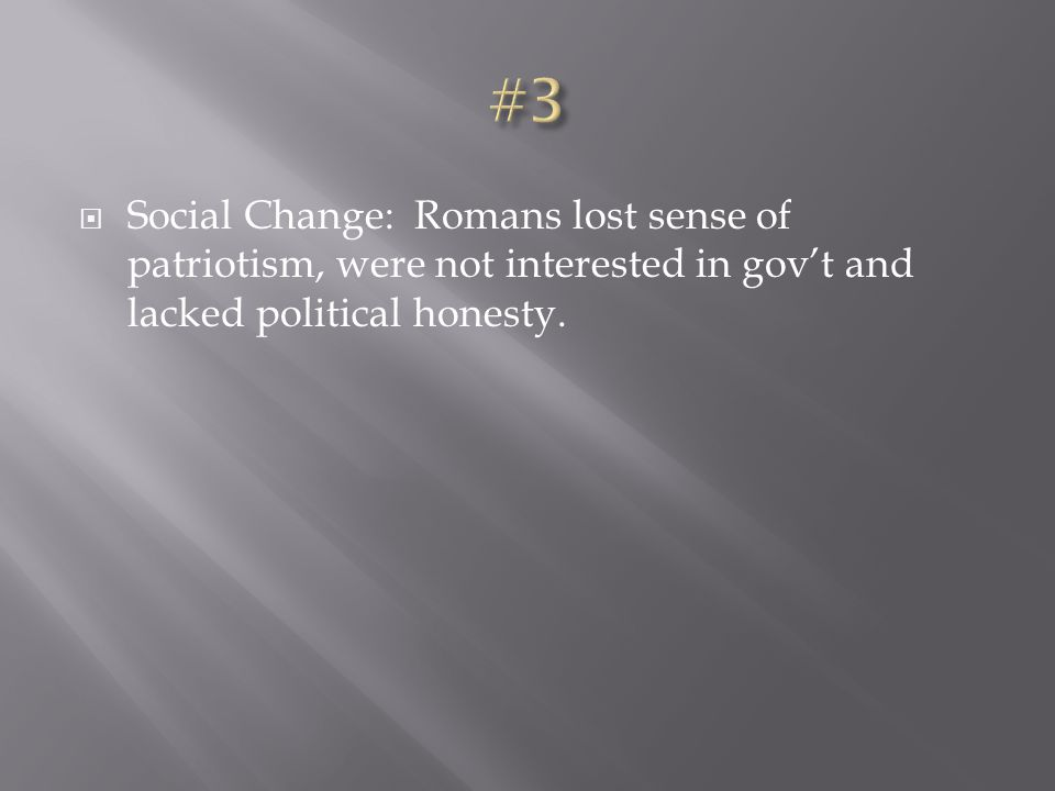 #3 Social Change: Romans lost sense of patriotism, were not interested in gov't and lacked political honesty.