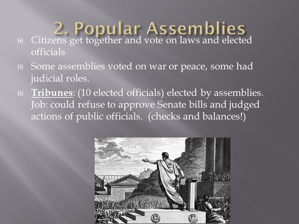 2. Popular Assemblies Citizens get together and vote on laws and elected officials. Some assemblies voted on war or peace, some had judicial roles.