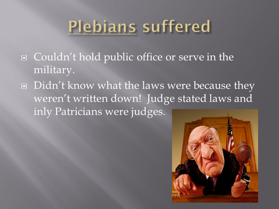 Plebians suffered Couldn't hold public office or serve in the military.