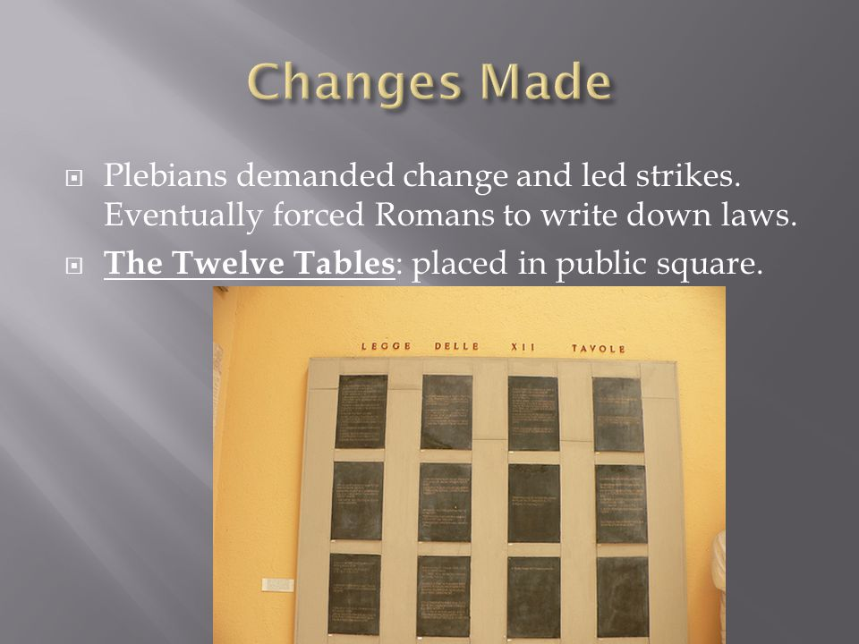 Changes Made Plebians demanded change and led strikes. Eventually forced Romans to write down laws.