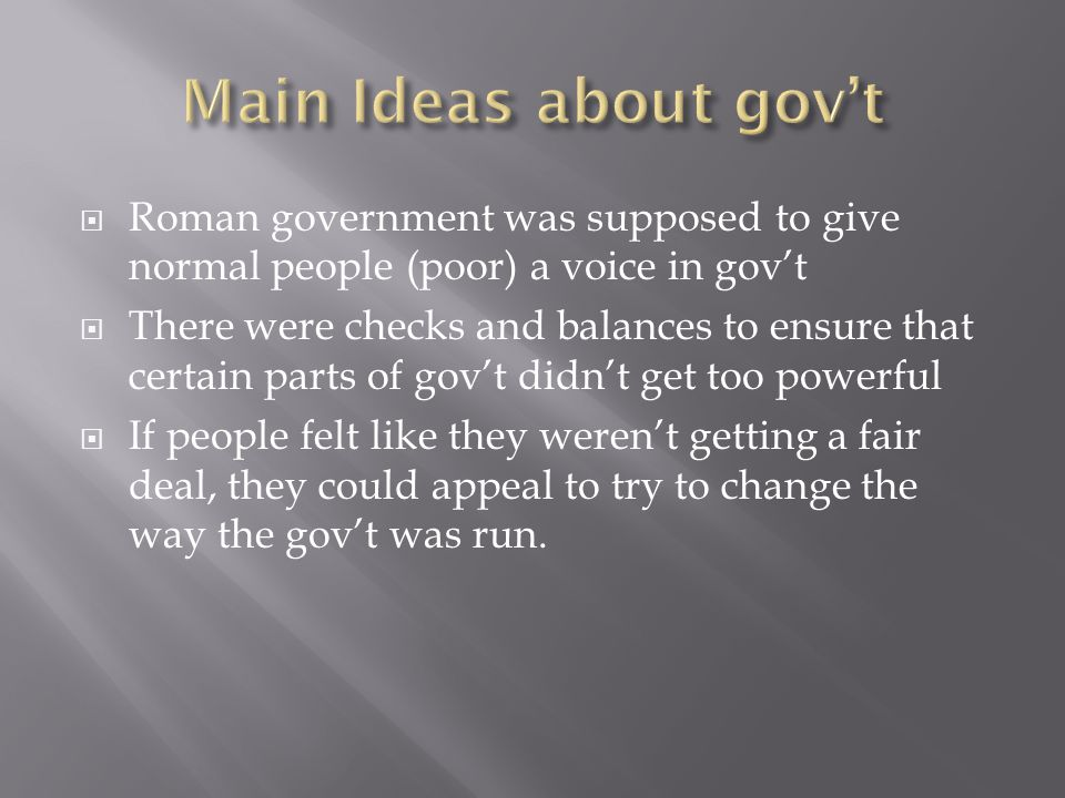 Main Ideas about gov't Roman government was supposed to give normal people (poor) a voice in gov't.