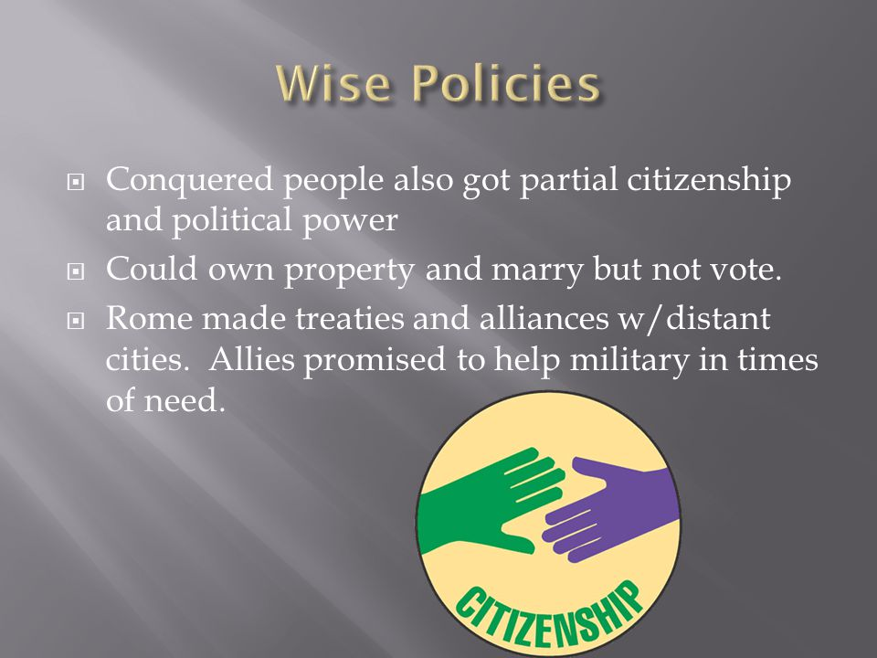 Wise Policies Conquered people also got partial citizenship and political power. Could own property and marry but not vote.
