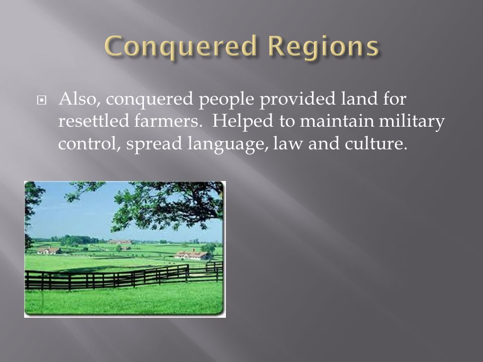 Conquered Regions Also, conquered people provided land for resettled farmers.