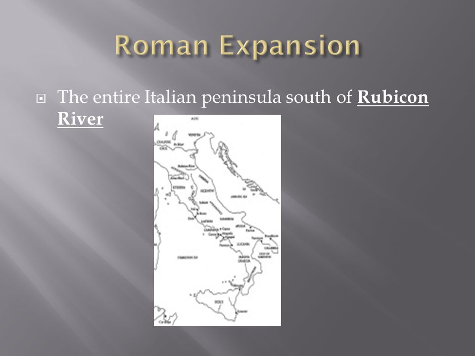 Roman Expansion The entire Italian peninsula south of Rubicon River