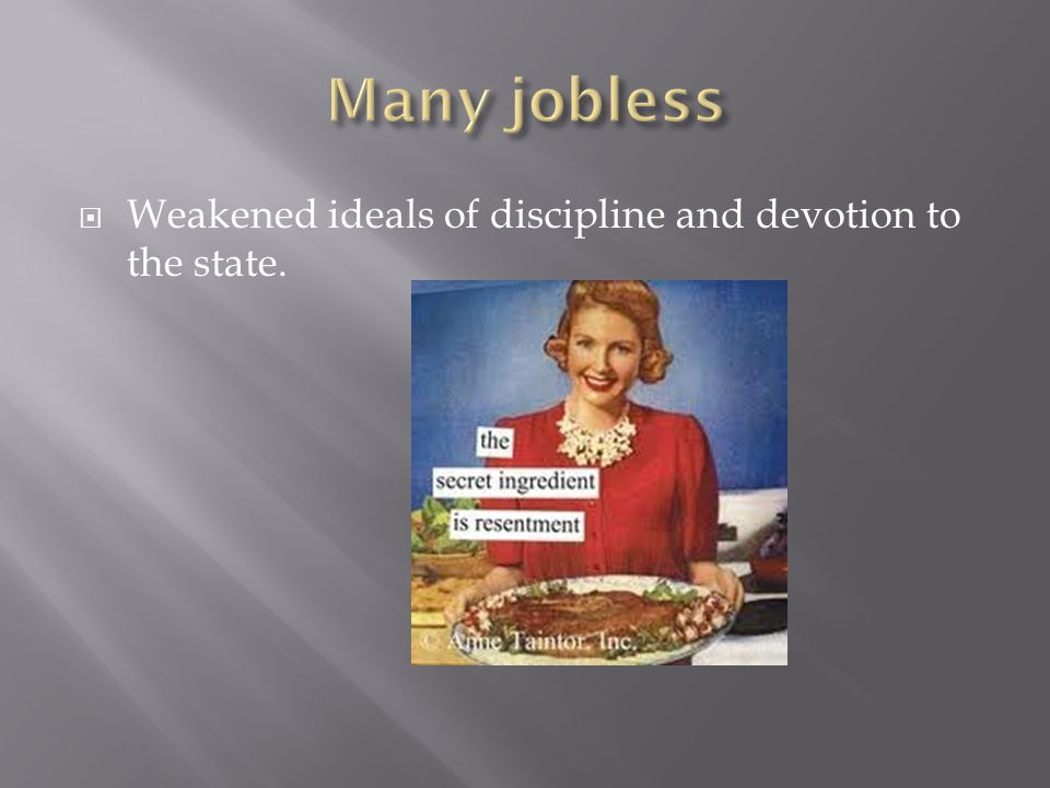 Many jobless Weakened ideals of discipline and devotion to the state.