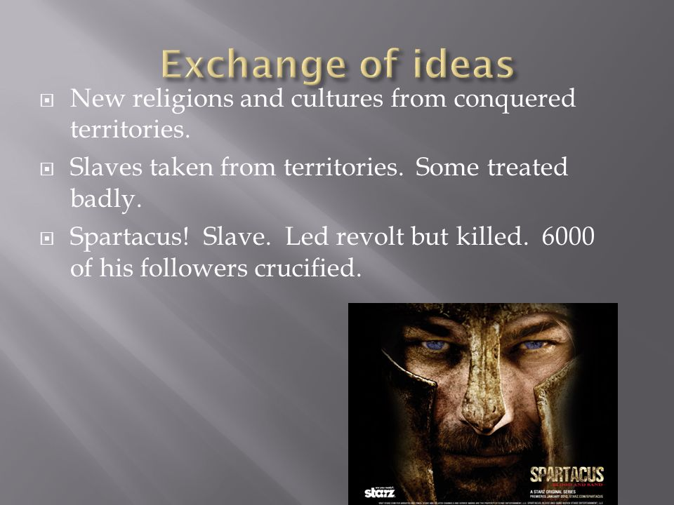 Exchange of ideas New religions and cultures from conquered territories. Slaves taken from territories. Some treated badly.