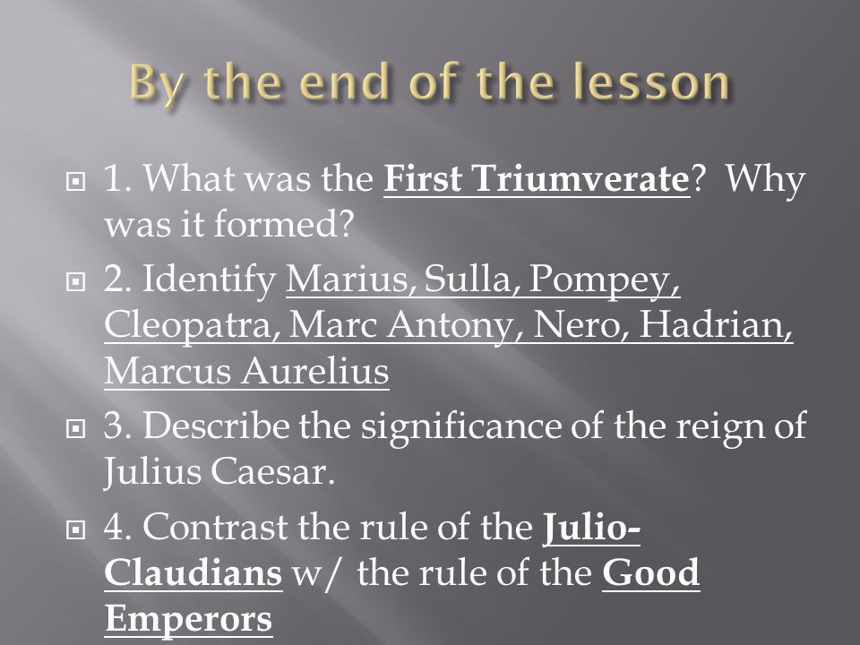 By the end of the lesson 1. What was the First Triumverate Why was it formed